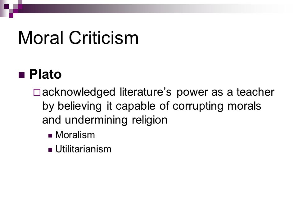 Moral Criticism Plato. acknowledged literature's power as a teacher by believing it capable of corrupting morals and undermining religion.