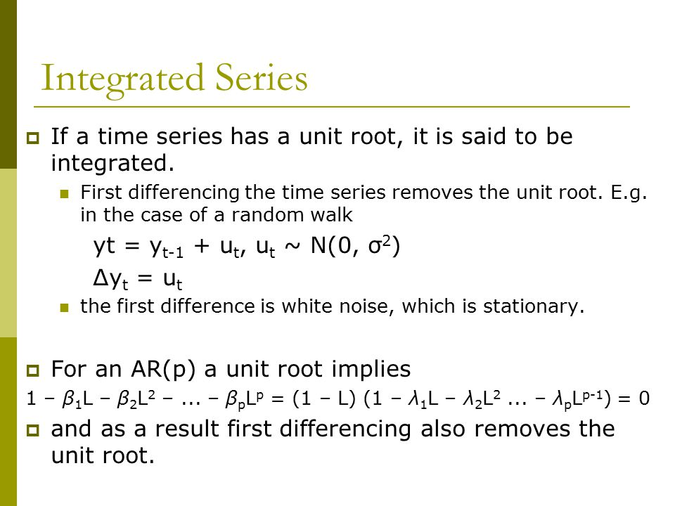 Integrated Series If a time series has a unit root, it is said to be integrated.
