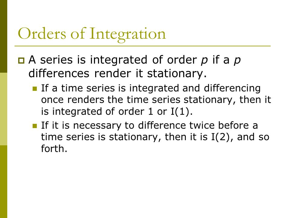 Orders of Integration A series is integrated of order p if a p differences render it stationary.