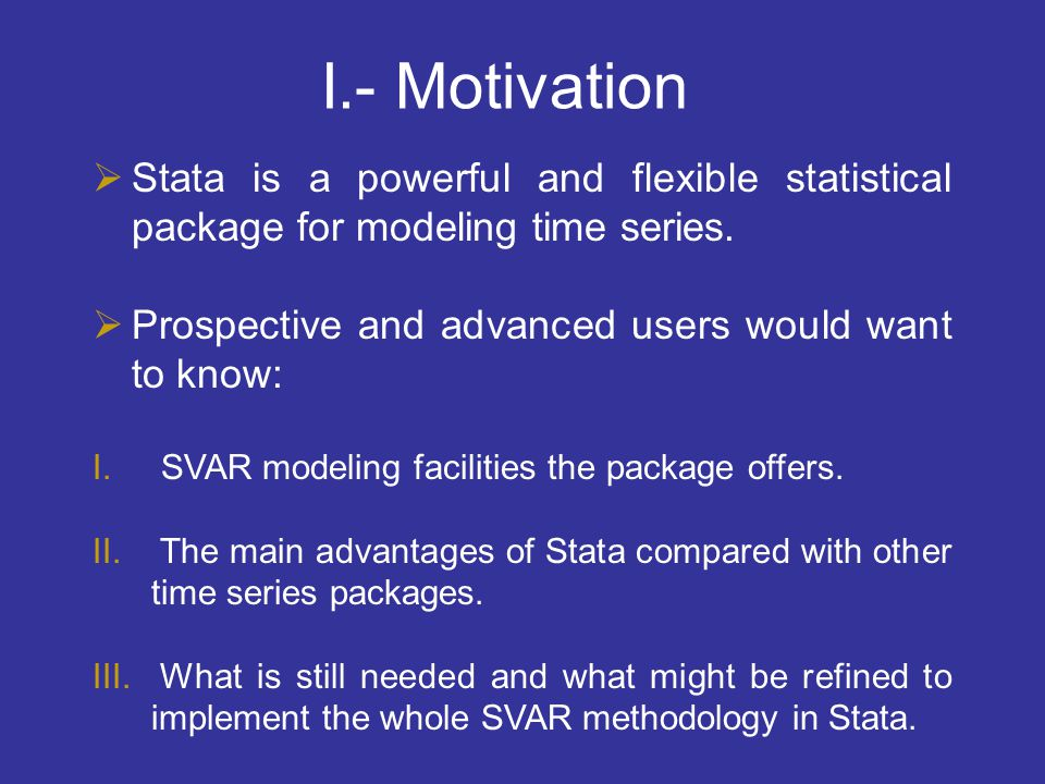 I.- Motivation Stata is a powerful and flexible statistical package for modeling time series. Prospective and advanced users would want to know: