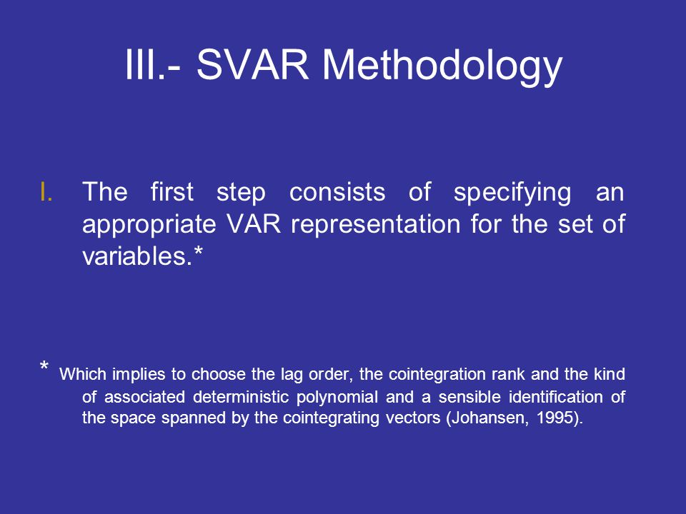 III.- SVAR Methodology The first step consists of specifying an appropriate VAR representation for the set of variables.*