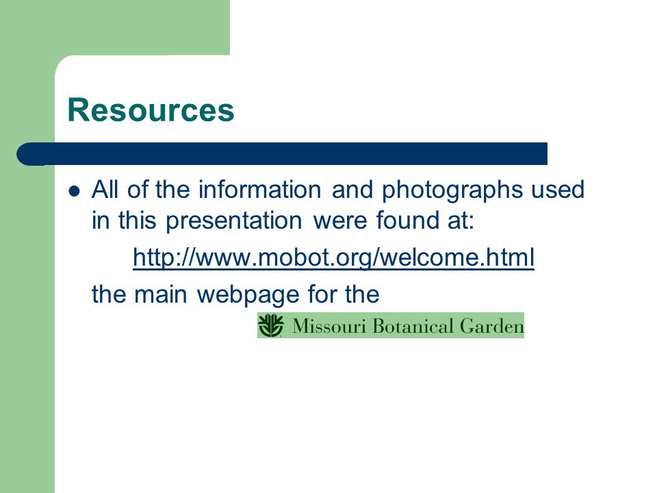 Resources All of the information and photographs used in this presentation were found at: http://www.mobot.org/welcome.html.