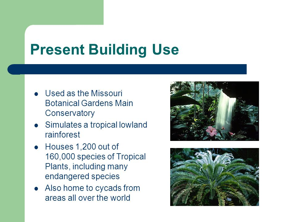 Present Building Use Used as the Missouri Botanical Gardens Main Conservatory. Simulates a tropical lowland rainforest.