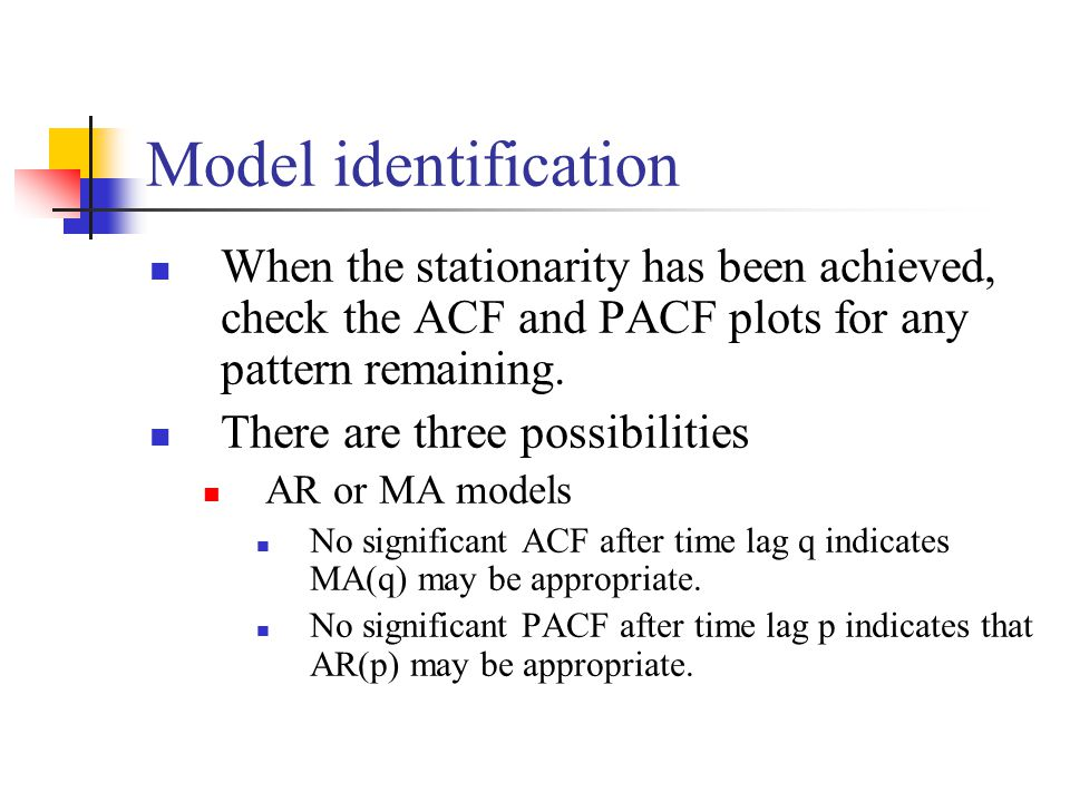 Model identification When the stationarity has been achieved, check the ACF and PACF plots for any pattern remaining.