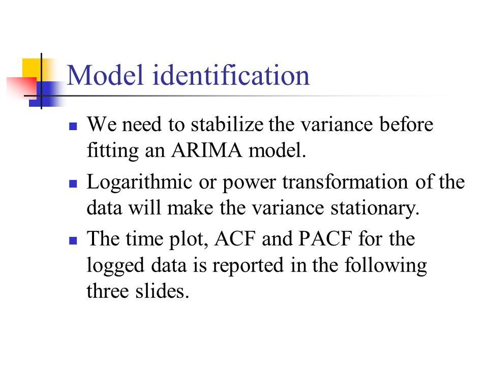 Model identification We need to stabilize the variance before fitting an ARIMA model.