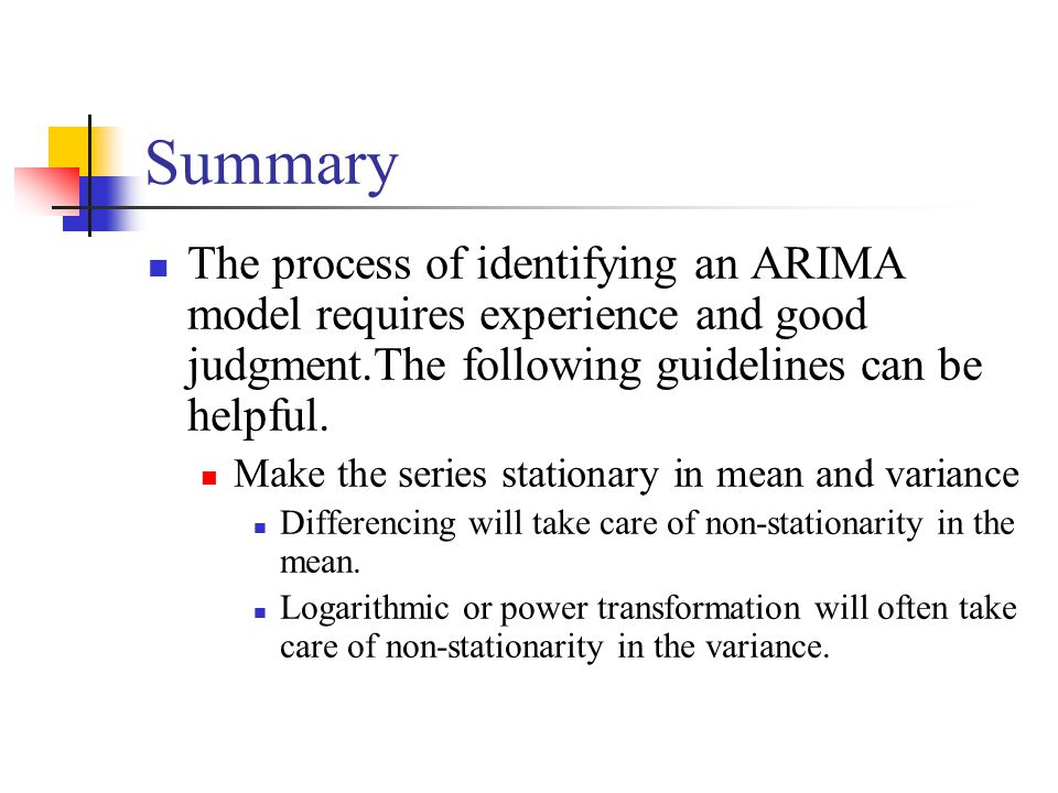 Summary The process of identifying an ARIMA model requires experience and good judgment.The following guidelines can be helpful.