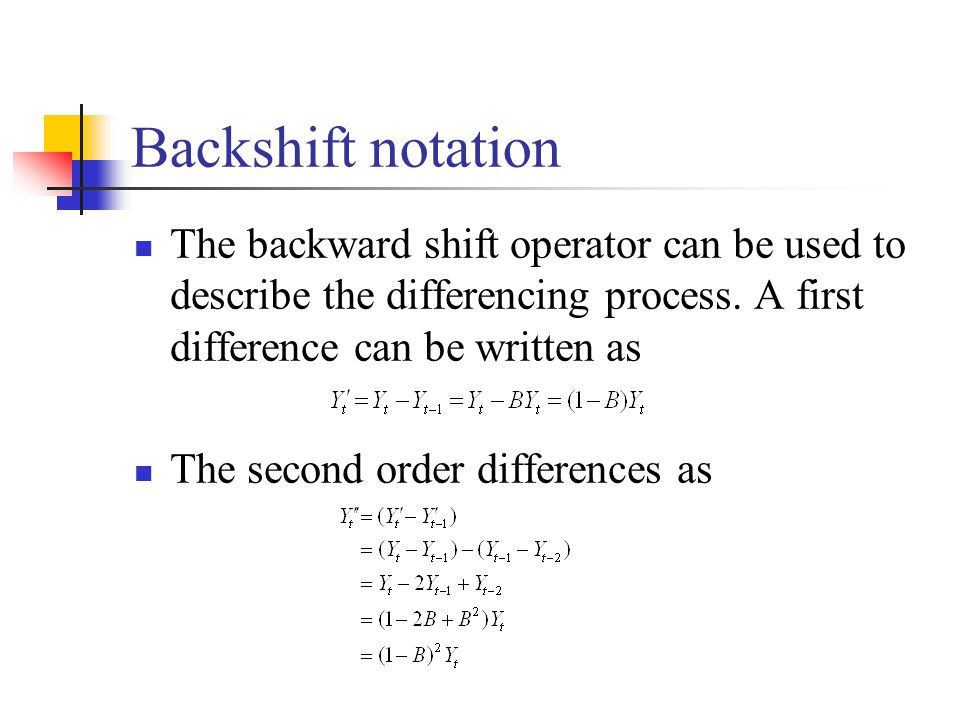 Backshift notation The backward shift operator can be used to describe the differencing process. A first difference can be written as.