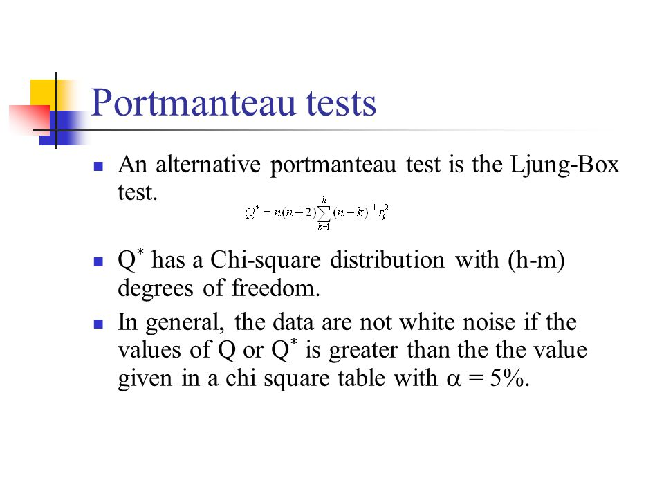 Portmanteau tests An alternative portmanteau test is the Ljung-Box test. Q* has a Chi-square distribution with (h-m) degrees of freedom.