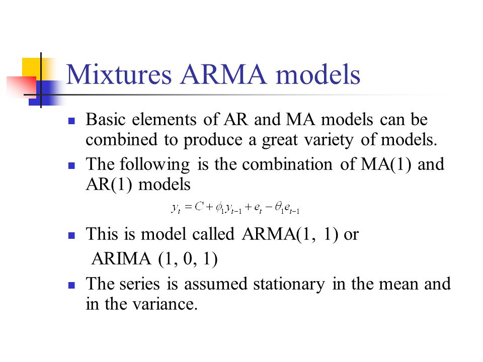 Mixtures ARMA models Basic elements of AR and MA models can be combined to produce a great variety of models.