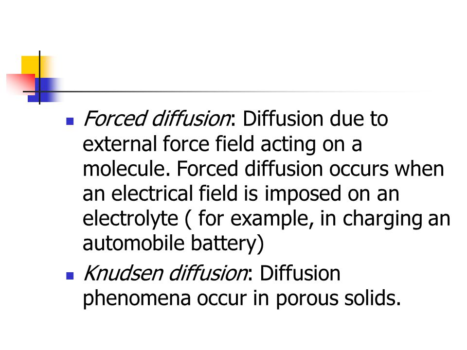 Forced diffusion: Diffusion due to external force field acting on a molecule. Forced diffusion occurs when an electrical field is imposed on an electrolyte ( for example, in charging an automobile battery)