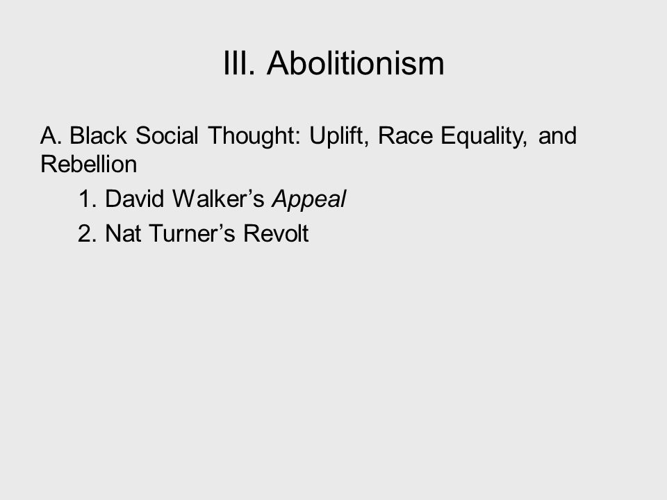 III. Abolitionism A. Black Social Thought: Uplift, Race Equality, and Rebellion 1. David Walker's Appeal 2. Nat Turner's Revolt
