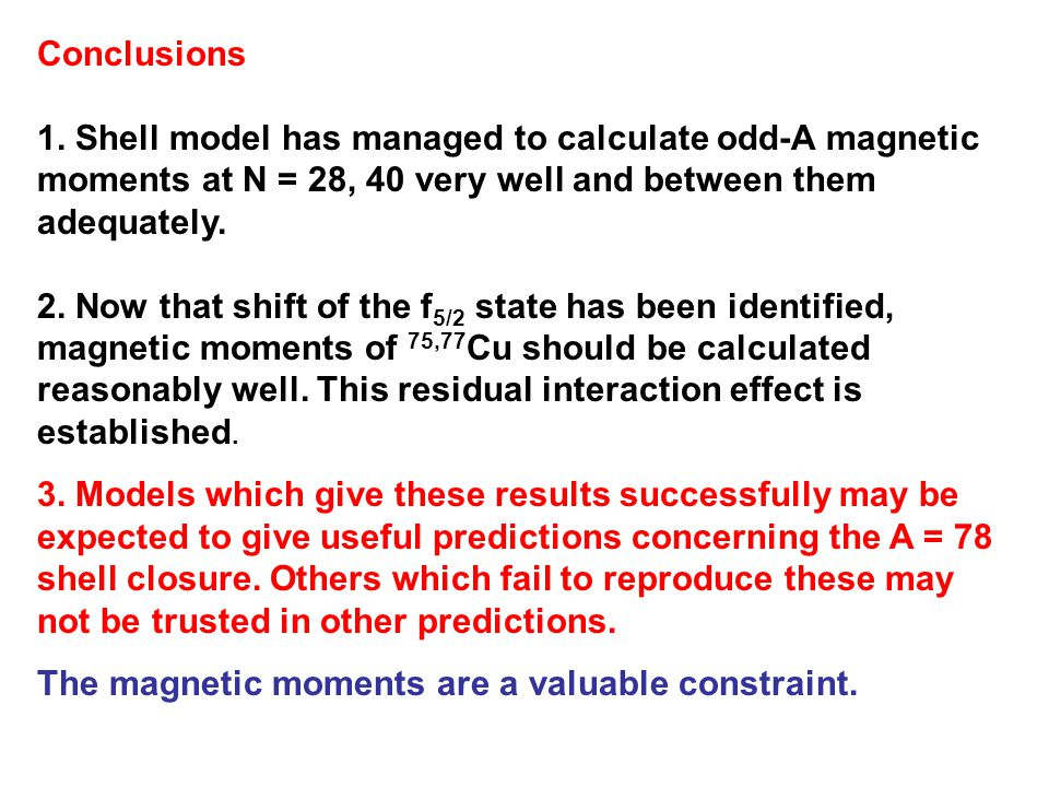 Conclusions 1. Shell model has managed to calculate odd-A magnetic moments at N = 28, 40 very well and between them adequately.