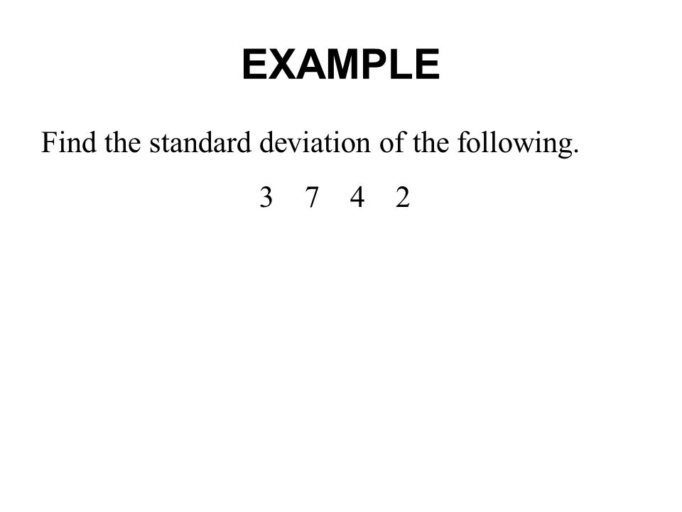 EXAMPLE Find the standard deviation of the following. 3 7 4 2