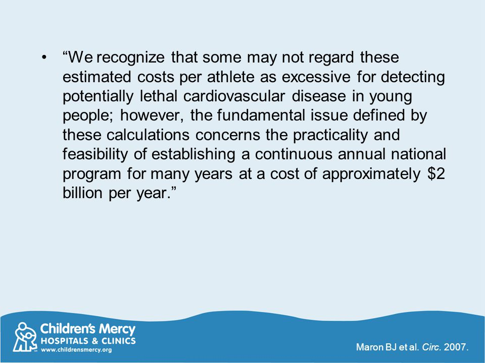 We recognize that some may not regard these estimated costs per athlete as excessive for detecting potentially lethal cardiovascular disease in young people; however, the fundamental issue defined by these calculations concerns the practicality and feasibility of establishing a continuous annual national program for many years at a cost of approximately $2 billion per year.