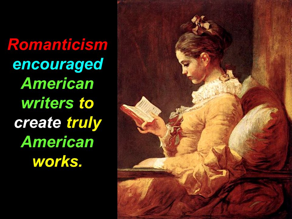 Romanticism encouraged American writers to create truly American works.