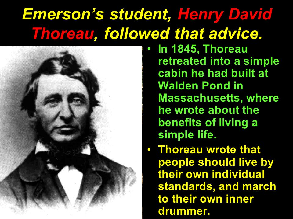Emerson's student, Henry David Thoreau, followed that advice.