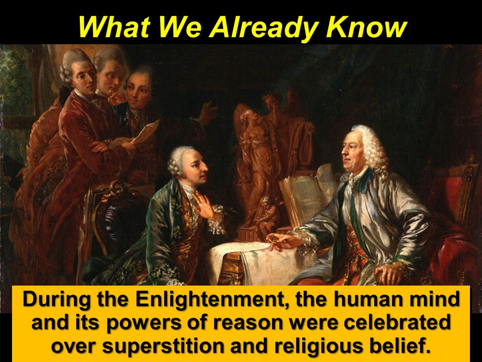 What We Already Know During the Enlightenment, the human mind and its powers of reason were celebrated over superstition and religious belief.