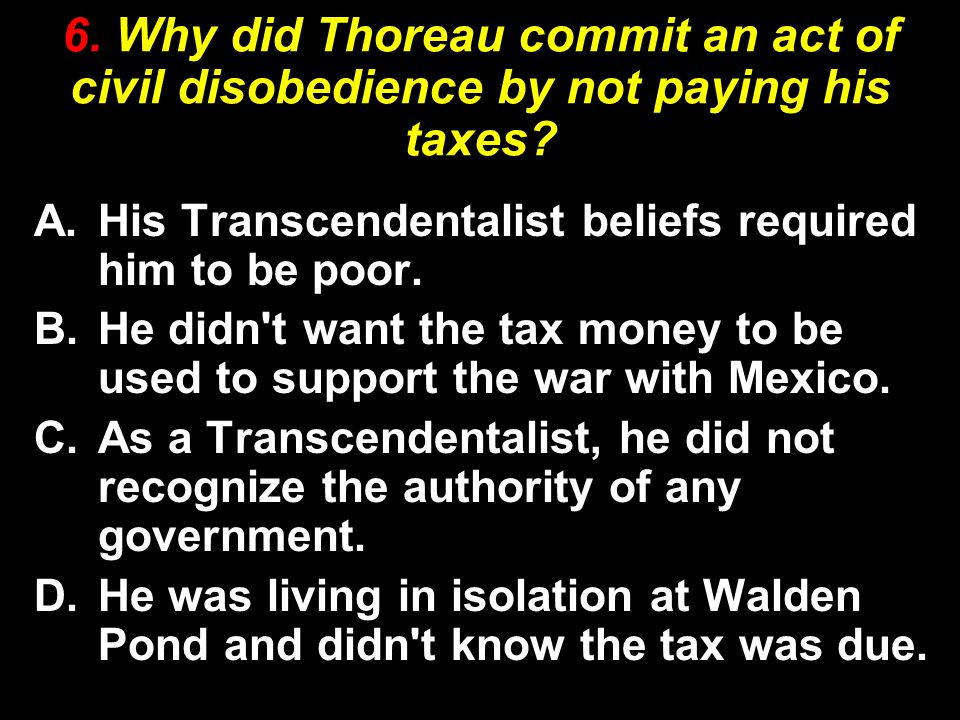 6. Why did Thoreau commit an act of civil disobedience by not paying his taxes