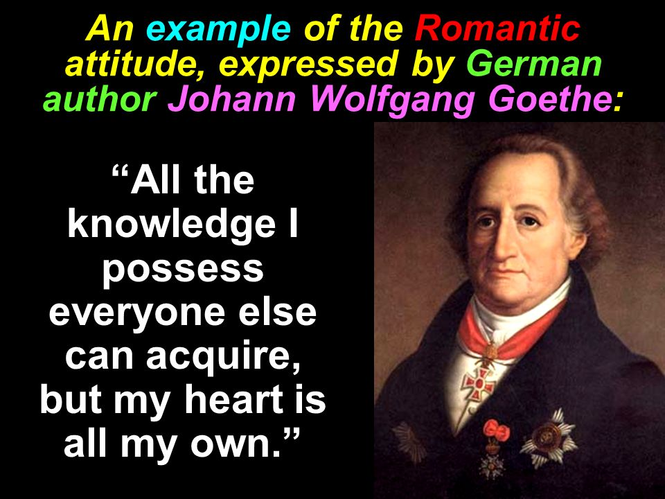 An example of the Romantic attitude, expressed by German author Johann Wolfgang Goethe: