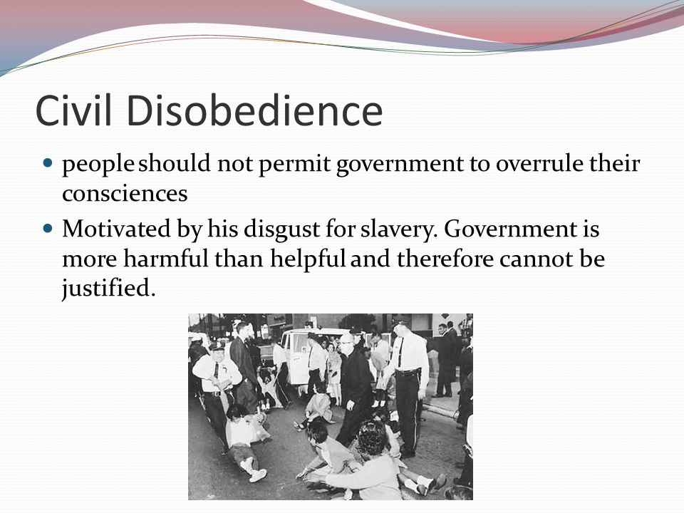 Civil Disobedience people should not permit government to overrule their consciences.
