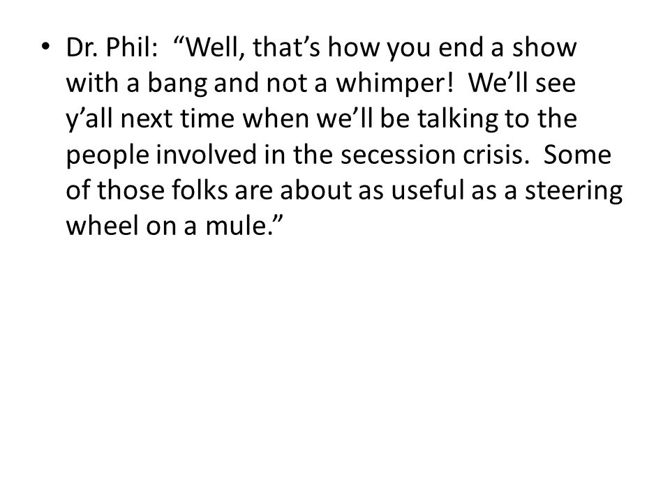Dr. Phil: Well, that's how you end a show with a bang and not a whimper.
