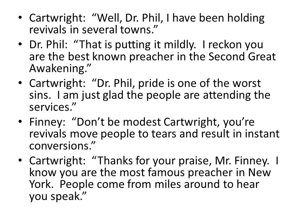 Cartwright: Well, Dr. Phil, I have been holding revivals in several towns.