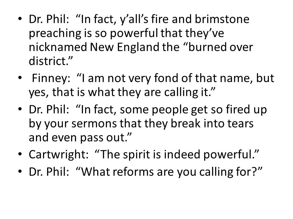 Dr. Phil: In fact, y'all's fire and brimstone preaching is so powerful that they've nicknamed New England the burned over district.