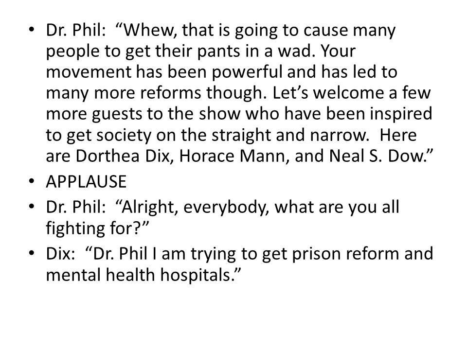 Dr. Phil: Whew, that is going to cause many people to get their pants in a wad. Your movement has been powerful and has led to many more reforms though. Let's welcome a few more guests to the show who have been inspired to get society on the straight and narrow. Here are Dorthea Dix, Horace Mann, and Neal S. Dow.