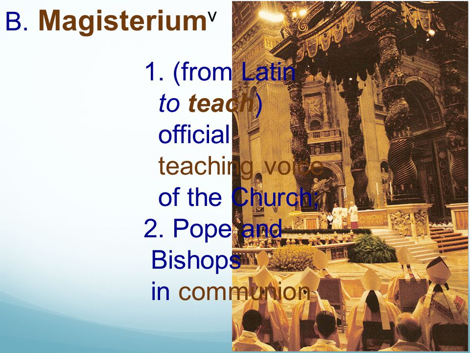 B. Magisteriumv 1. (from Latin. to teach) official. teaching voice. of the Church; 2. Pope and.