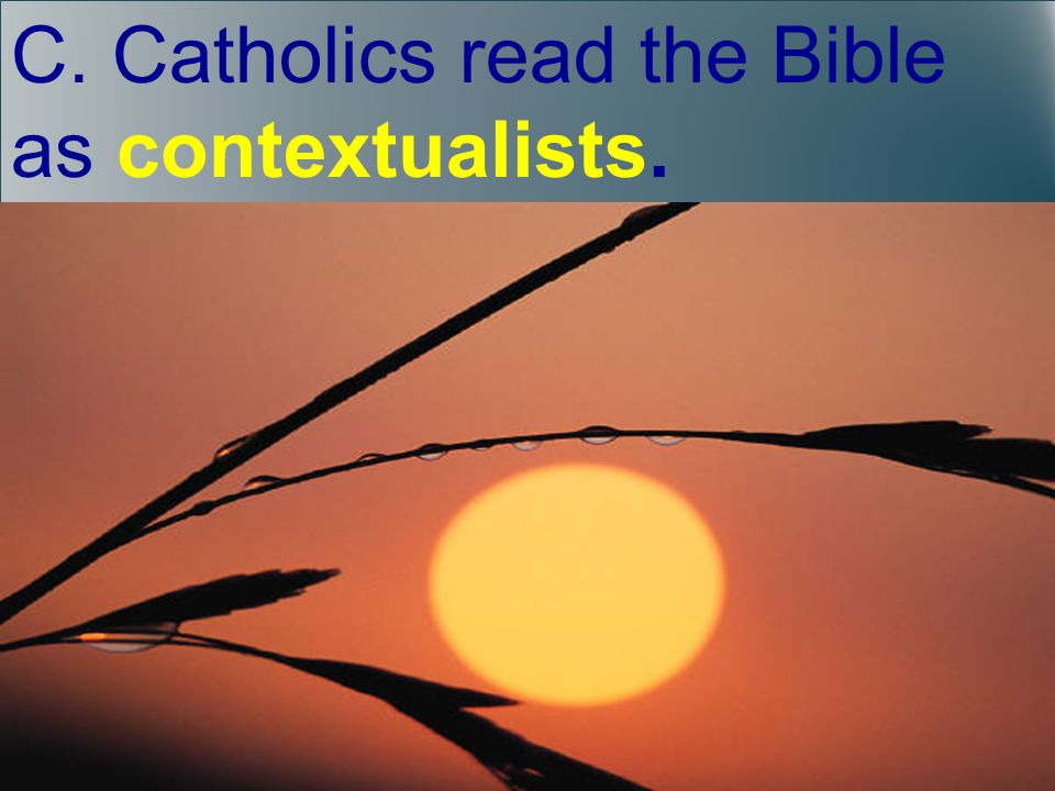 C. Catholics read the Bible as contextualists.