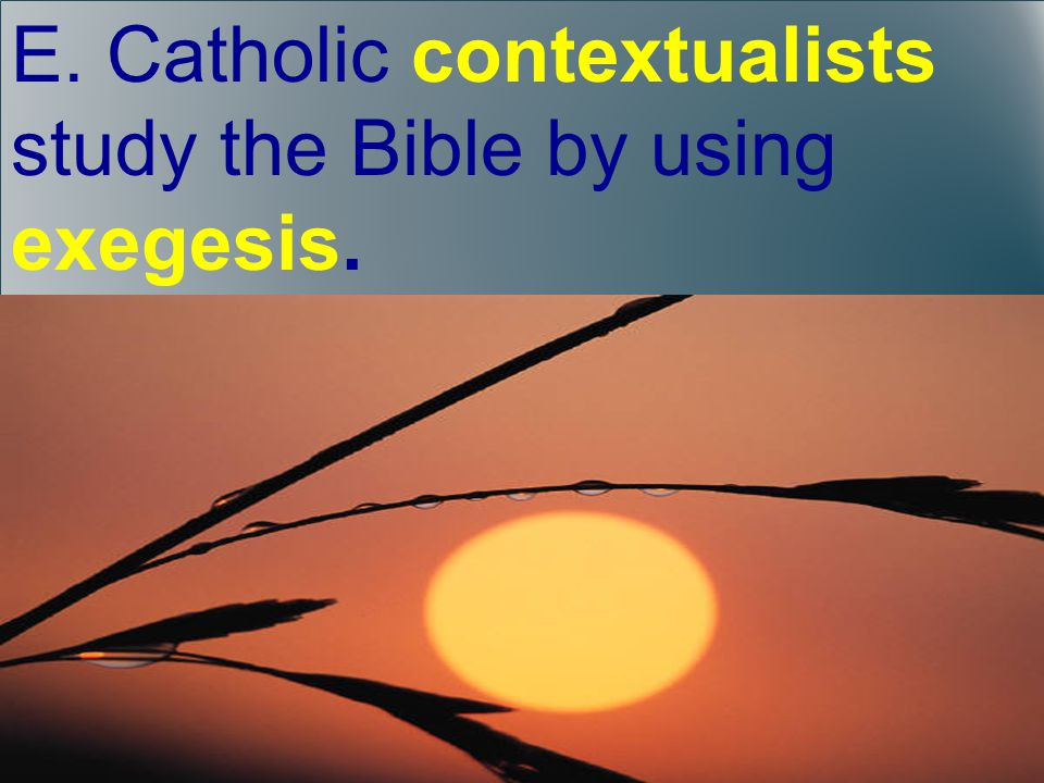 E. Catholic contextualists study the Bible by using exegesis.