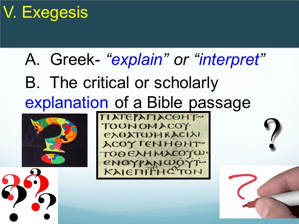 V. Exegesis A. Greek- explain or interpret B.
