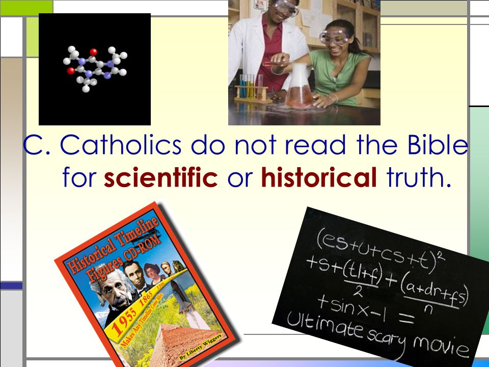 C. Catholics do not read the Bible for scientific or historical truth.