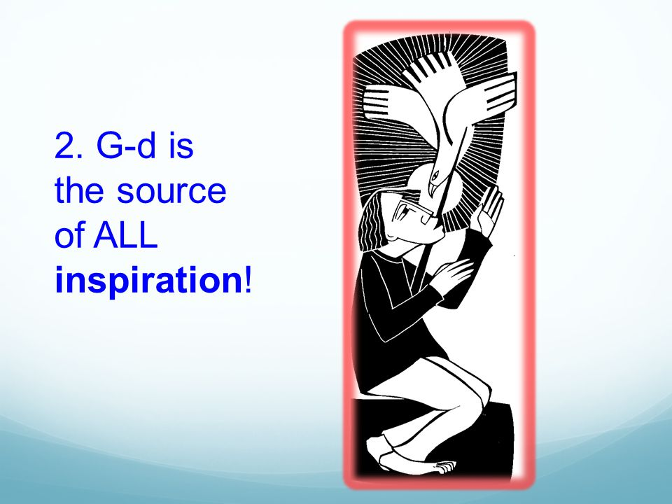 2. G-d is the source of ALL inspiration!
