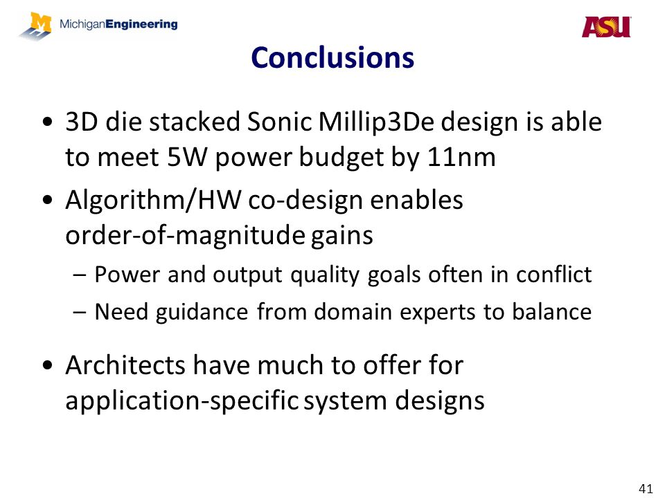 Conclusions 3D die stacked Sonic Millip3De design is able to meet 5W power budget by 11nm. Algorithm/HW co-design enables order-of-magnitude gains.