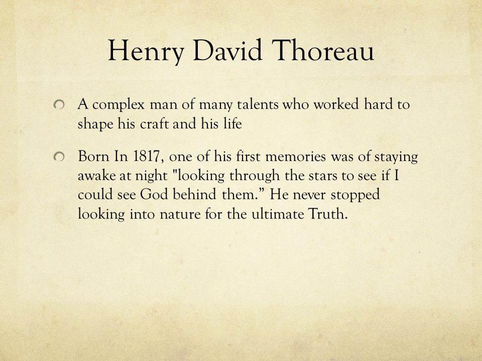 Henry David Thoreau A complex man of many talents who worked hard to shape his craft and his life.
