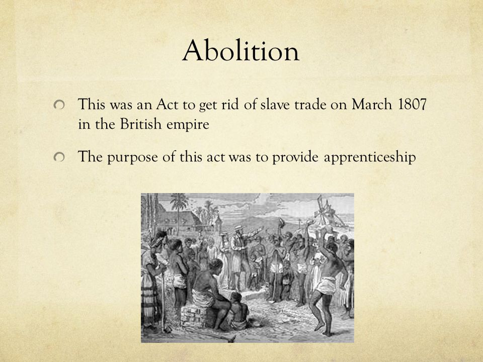Abolition This was an Act to get rid of slave trade on March 1807 in the British empire.