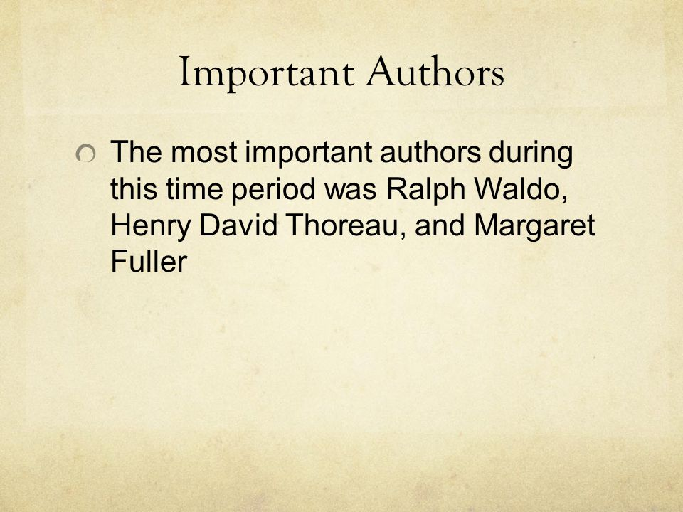 Important Authors The most important authors during this time period was Ralph Waldo, Henry David Thoreau, and Margaret Fuller.