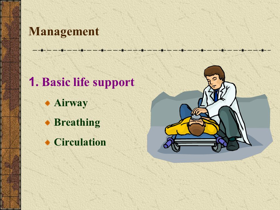 Management 1. Basic life support Airway Breathing Circulation