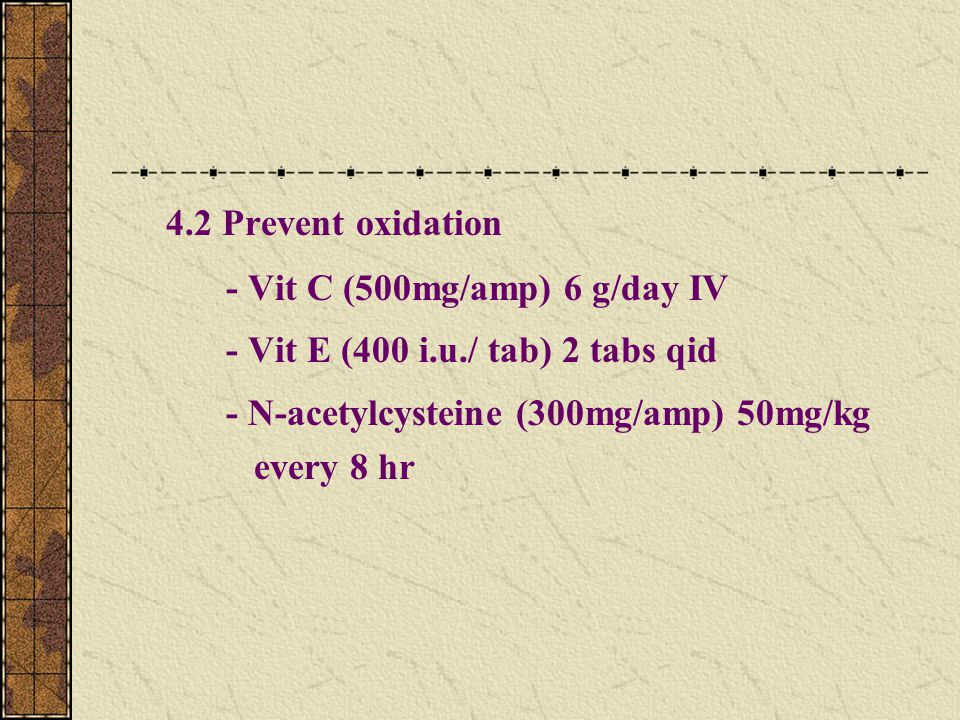 4.2 Prevent oxidation - Vit C (500mg/amp) 6 g/day IV