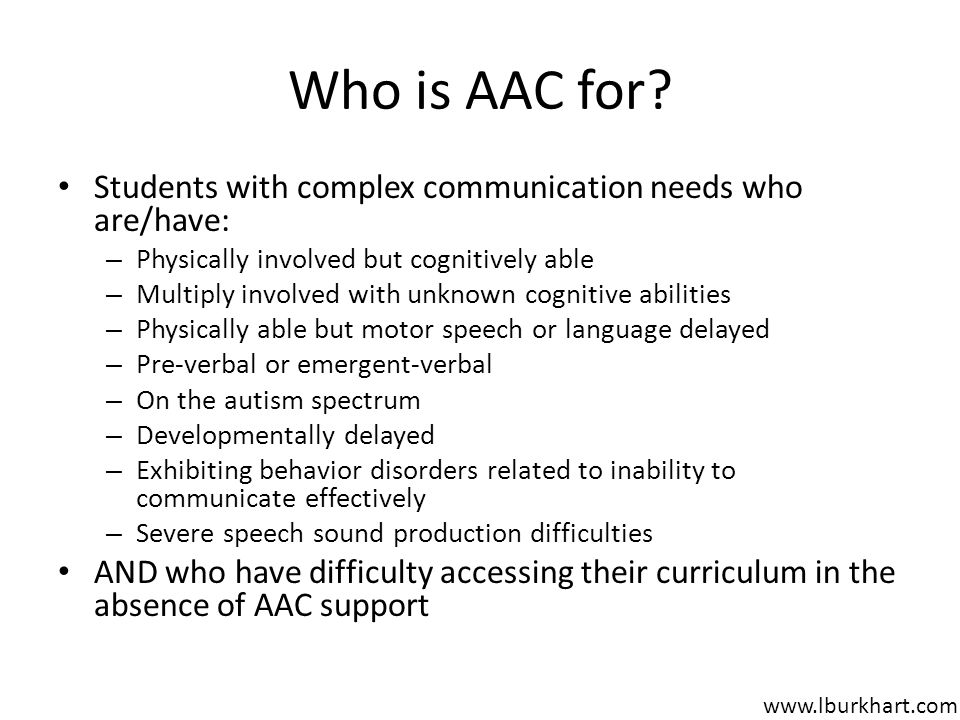 Who is AAC for Students with complex communication needs who are/have: Physically involved but cognitively able.