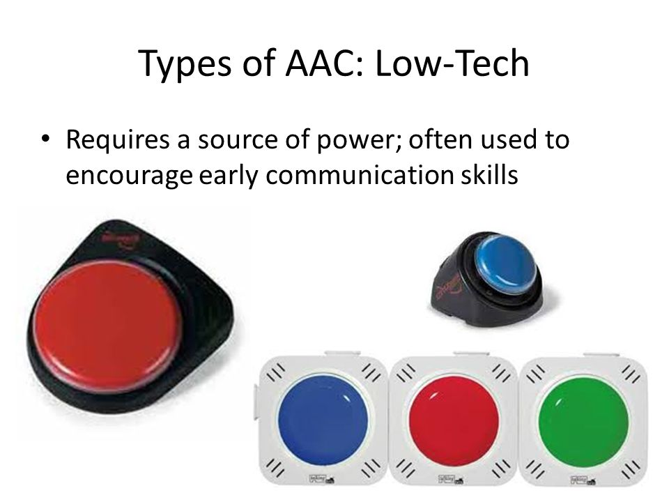 Types of AAC: Low-Tech Requires a source of power; often used to encourage early communication skills.