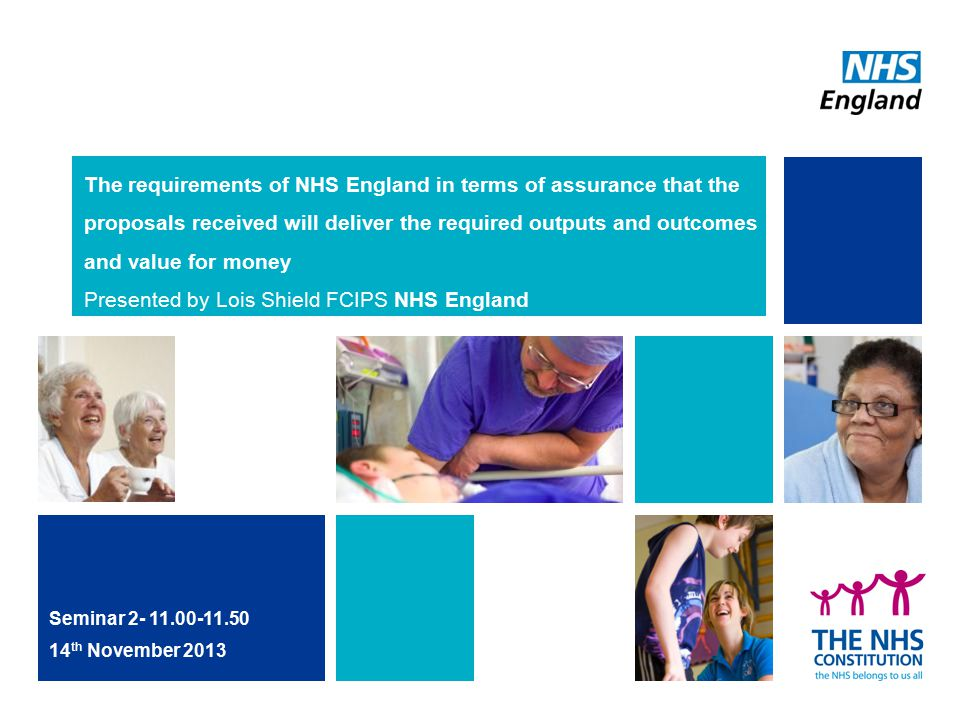 The requirements of NHS England in terms of assurance that the proposals received will deliver the required outputs and outcomes and value for money Presented by Lois Shield FCIPS NHS England