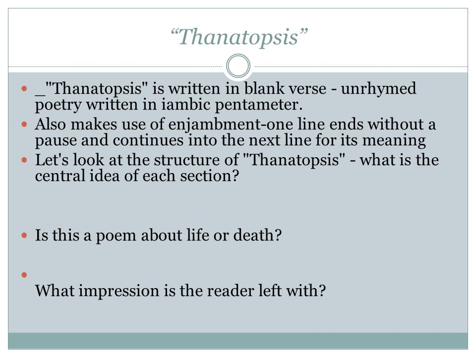Thanatopsis _ Thanatopsis is written in blank verse - unrhymed poetry written in iambic pentameter.