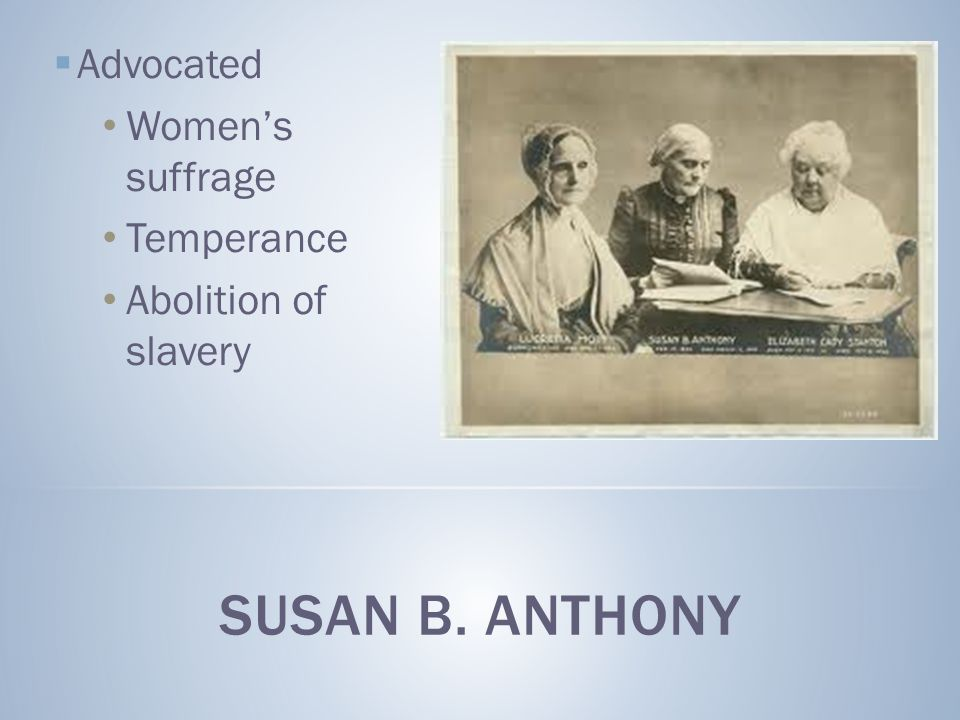 SUSAN B. ANTHONY Advocated Women's suffrage Temperance