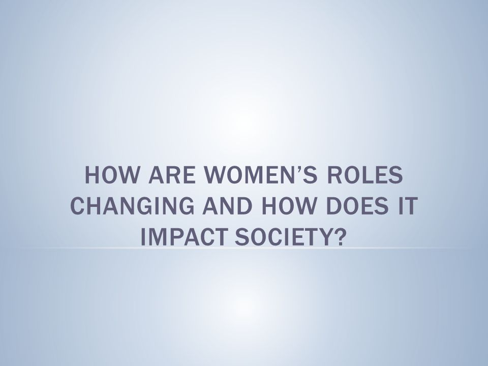 How are women's roles changing and how does it impact society