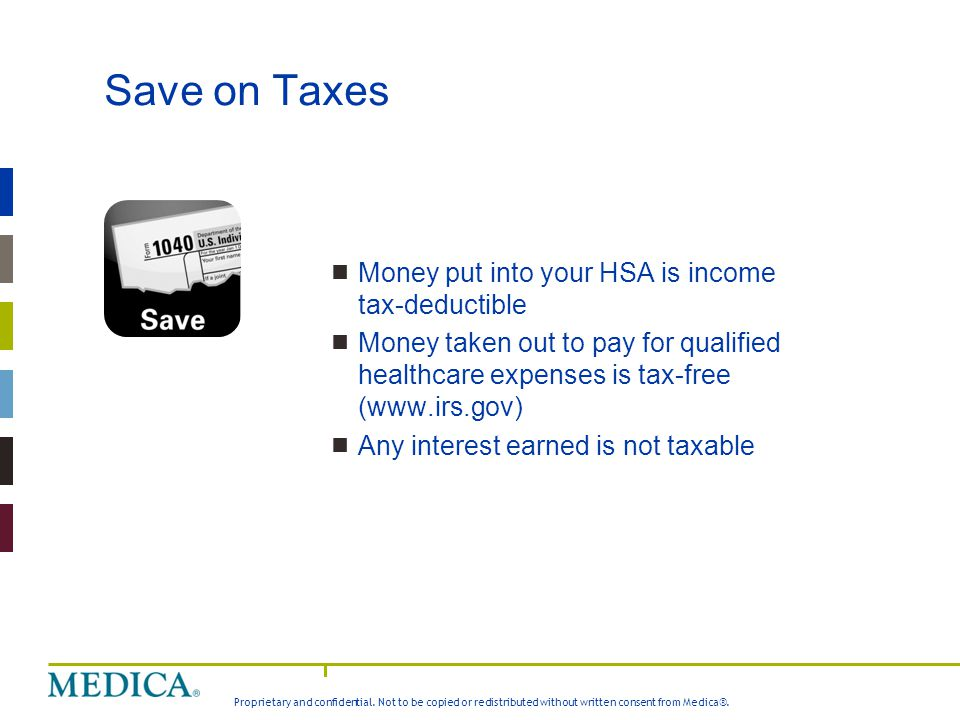 Save on Taxes Money put into your HSA is income tax-deductible