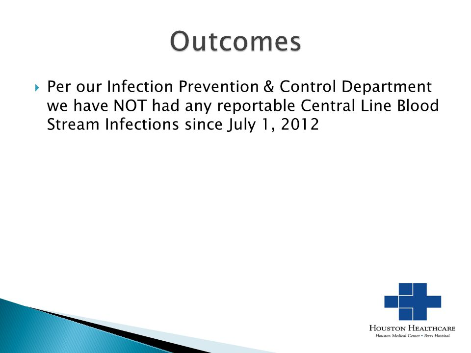 Outcomes Per our Infection Prevention & Control Department we have NOT had any reportable Central Line Blood Stream Infections since July 1, 2012.