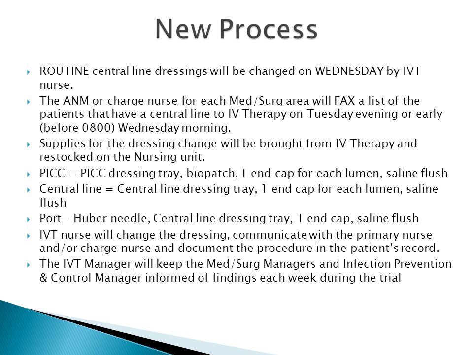 New Process ROUTINE central line dressings will be changed on WEDNESDAY by IVT nurse.