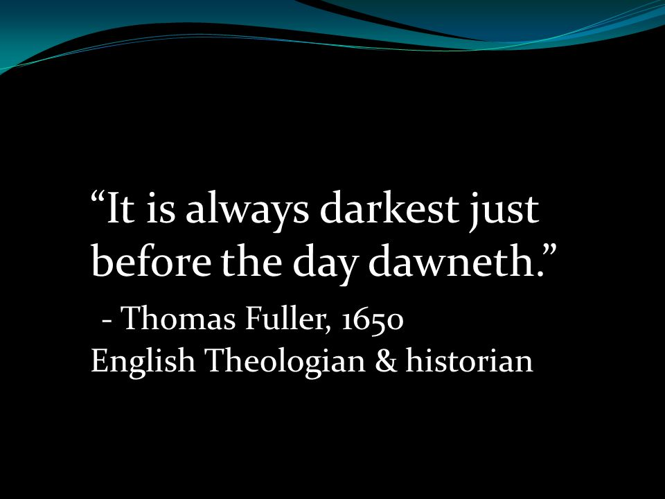 It is always darkest just before the day dawneth.
